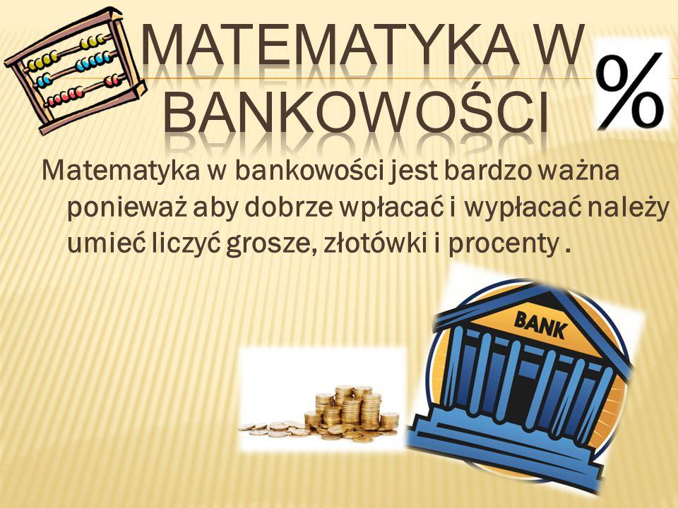 Matematyka w bankowości jest bardzo ważna ponieważ aby dobrze wpłacać i wypłacać należy umieć liczyć grosze, złotówki i procenty.