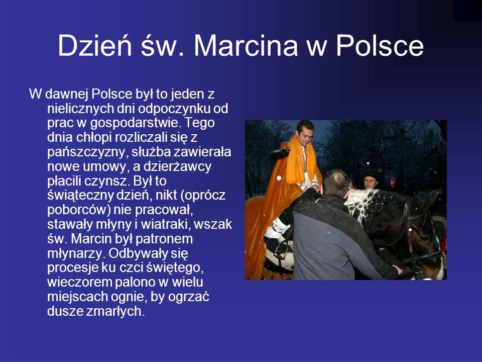 Dzień św. Marcina w Polsce W dawnej Polsce był to jeden z nielicznych dni odpoczynku od prac w gospodarstwie. Tego dnia chłopi rozliczali się z pańszc