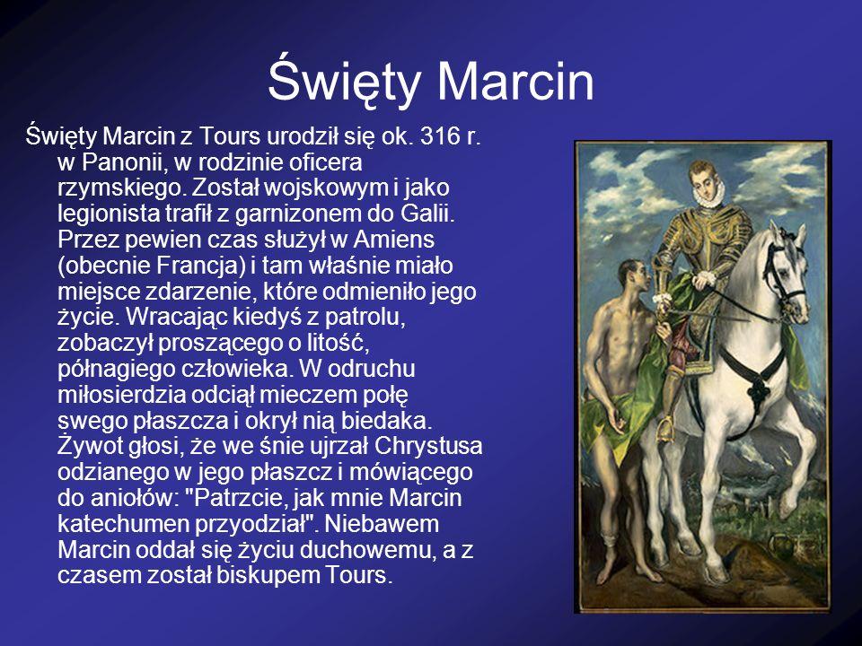 Święty Marcin Święty Marcin z Tours urodził się ok. 316 r. w Panonii, w rodzinie oficera rzymskiego. Został wojskowym i jako legionista trafił z garni
