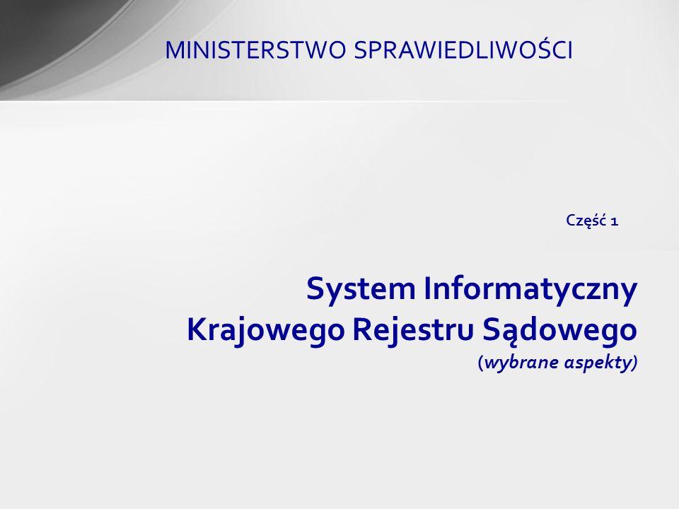 System Informatyczny Krajowego Rejestru Sądowego (wybrane aspekty) Część 1 MINISTERSTWO SPRAWIEDLIWOŚCI