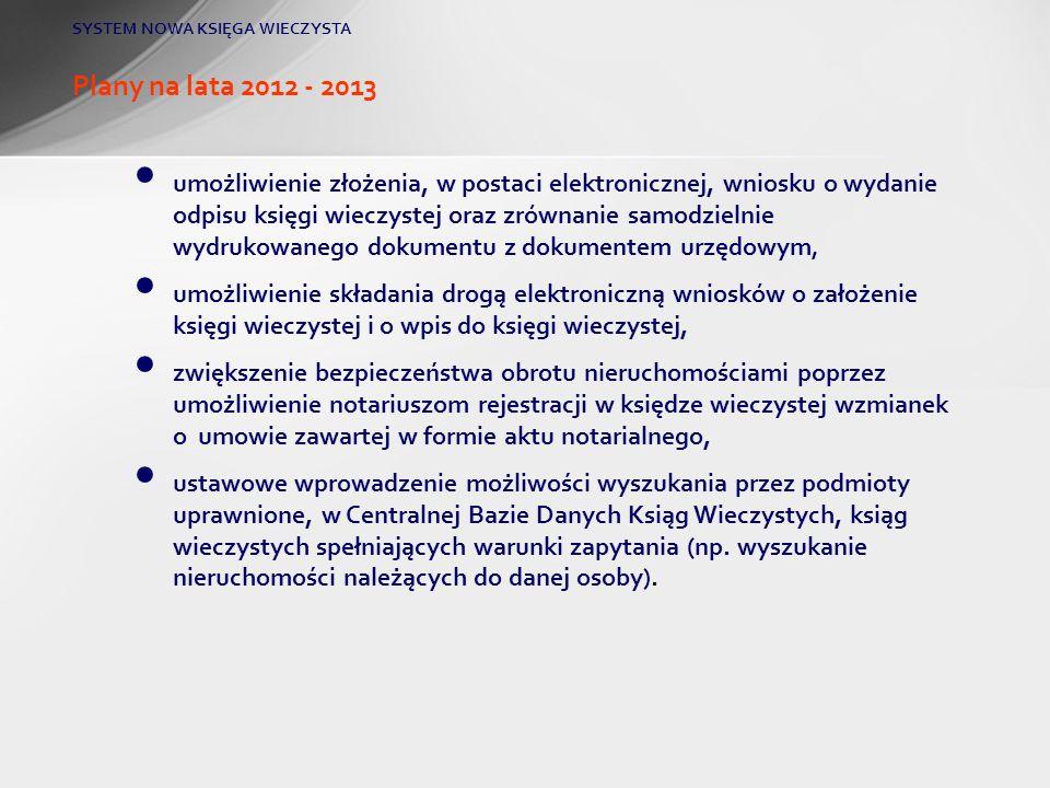 Plany na lata 2012 - 2013 SYSTEM NOWA KSIĘGA WIECZYSTA umożliwienie złożenia, w postaci elektronicznej, wniosku o wydanie odpisu księgi wieczystej ora