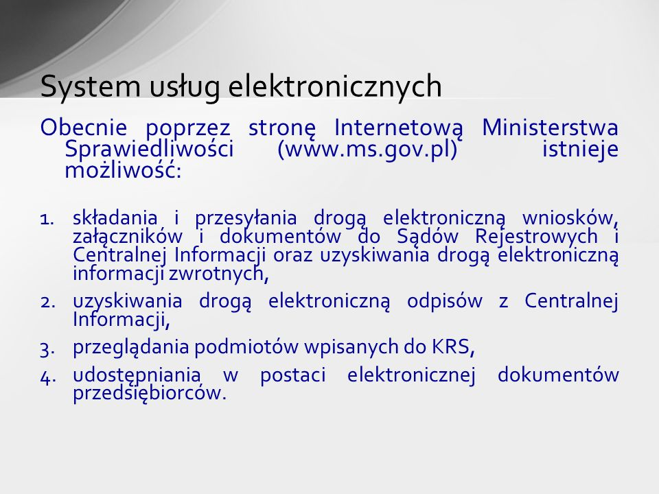 Obecnie poprzez stronę Internetową Ministerstwa Sprawiedliwości (www.ms.gov.pl) istnieje możliwość: 1.składania i przesyłania drogą elektroniczną wnio