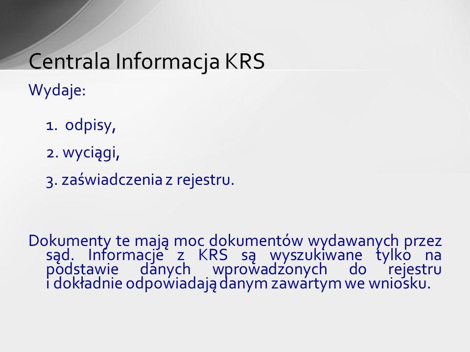 Wydaje: 1. odpisy, 2. wyciągi, 3. zaświadczenia z rejestru. Dokumenty te mają moc dokumentów wydawanych przez sąd. Informacje z KRS są wyszukiwane tyl