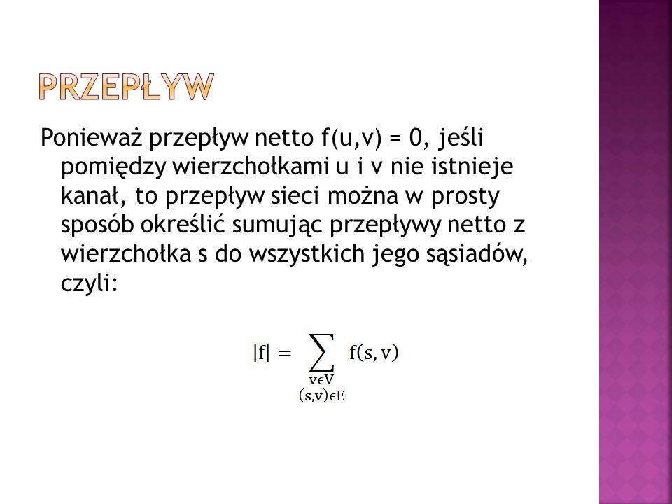 Ponieważ przepływ netto f(u,v) = 0, jeśli pomiędzy wierzchołkami u i v nie istnieje kanał, to przepływ sieci można w prosty sposób określić sumując przepływy netto z wierzchołka s do wszystkich jego sąsiadów, czyli: