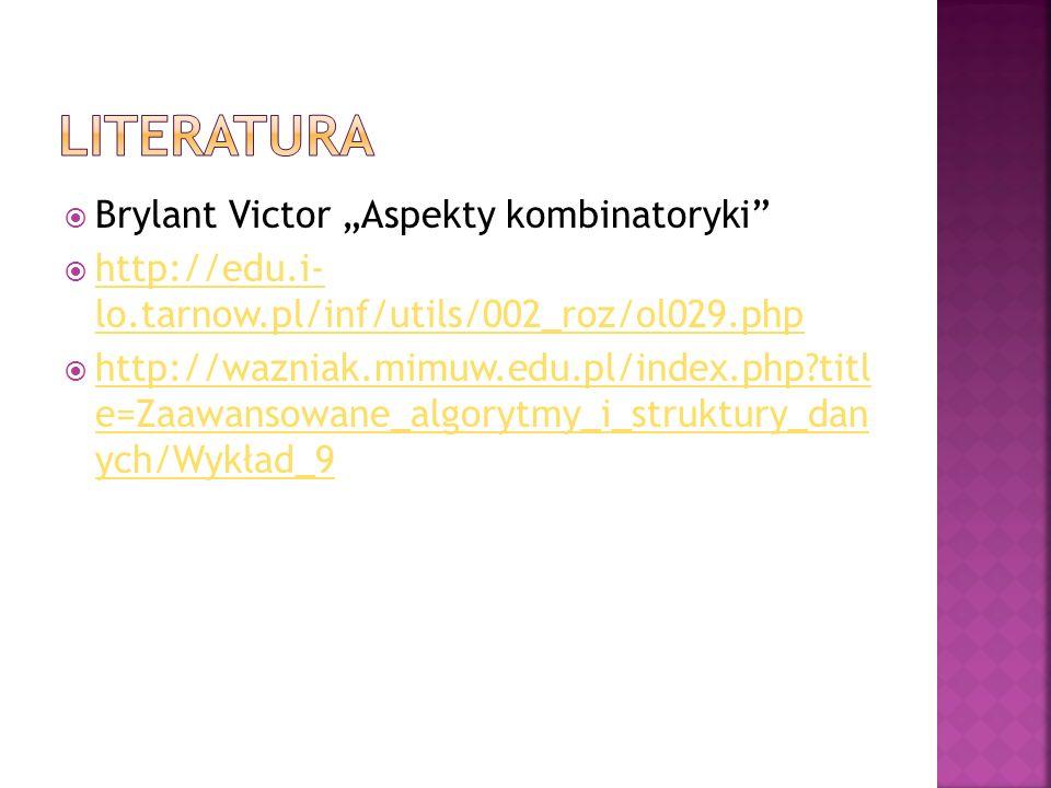 Brylant Victor Aspekty kombinatoryki http://edu.i- lo.tarnow.pl/inf/utils/002_roz/ol029.php http://edu.i- lo.tarnow.pl/inf/utils/002_roz/ol029.php http://wazniak.mimuw.edu.pl/index.php?titl e=Zaawansowane_algorytmy_i_struktury_dan ych/Wykład_9 http://wazniak.mimuw.edu.pl/index.php?titl e=Zaawansowane_algorytmy_i_struktury_dan ych/Wykład_9