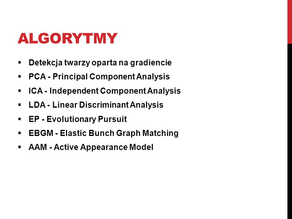 ALGORYTMY Detekcja twarzy oparta na gradiencie PCA - Principal Component Analysis ICA - Independent Component Analysis LDA - Linear Discriminant Analysis EP - Evolutionary Pursuit EBGM - Elastic Bunch Graph Matching AAM - Active Appearance Model