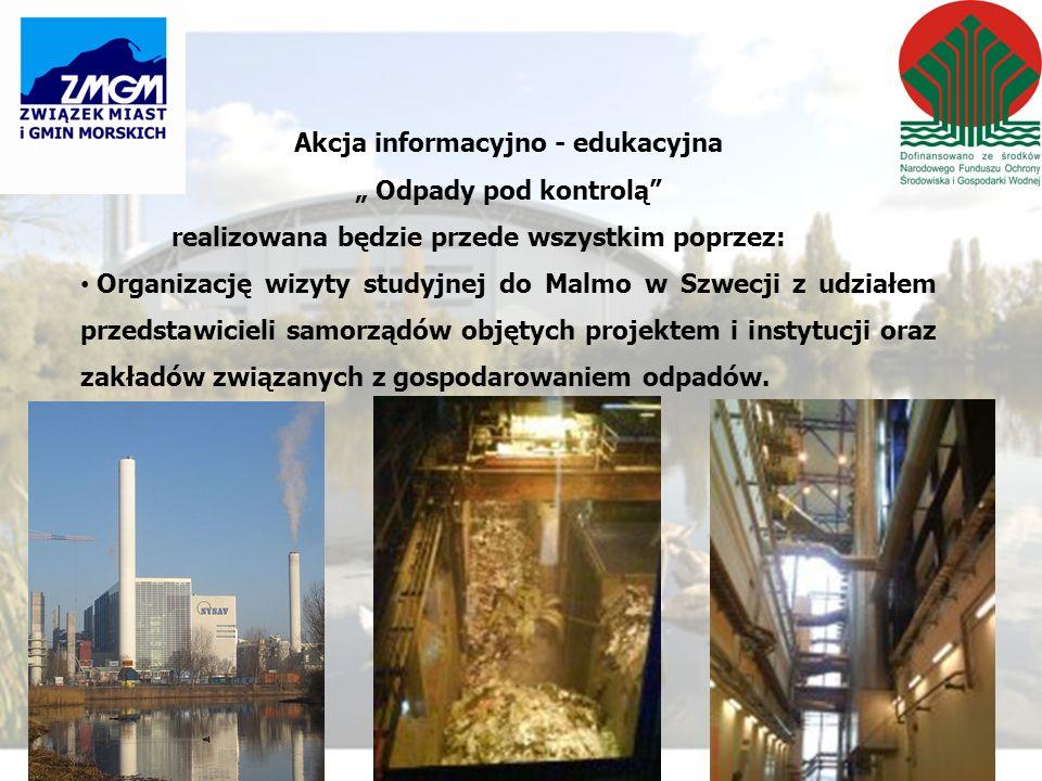 Akcja informacyjno - edukacyjna Odpady pod kontrolą realizowana będzie przede wszystkim poprzez: Organizację wizyty studyjnej do Malmo w Szwecji z udziałem przedstawicieli samorządów objętych projektem i instytucji oraz zakładów związanych z gospodarowaniem odpadów.
