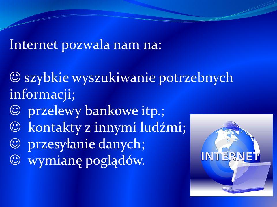 Internet pozwala nam na: szybkie wyszukiwanie potrzebnych informacji; przelewy bankowe itp.; kontakty z innymi ludźmi; przesyłanie danych; wymianę pog