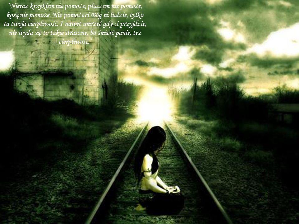 Nieraz krzykiem nie pomoże, płaczem nie pomoże, kosą nie pomoże. Nie pomoże ci Bóg ni ludzie, tylko ta twoja cierpliwość. I nawet umrzeć gdy ci przyjd