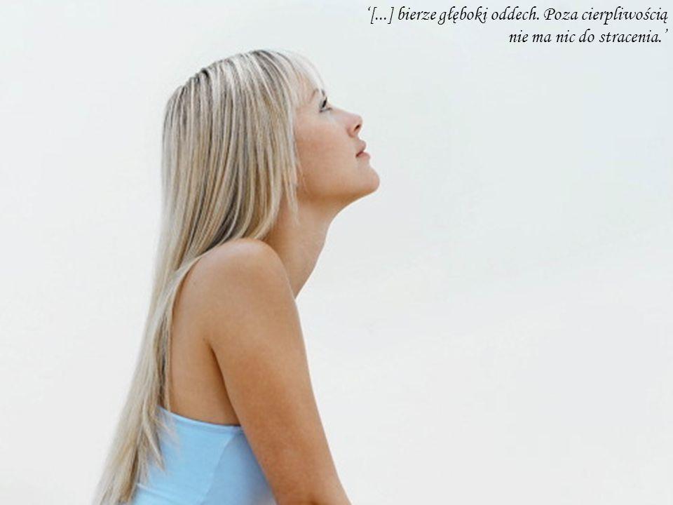 [...] bierze głęboki oddech. Poza cierpliwością nie ma nic do stracenia.