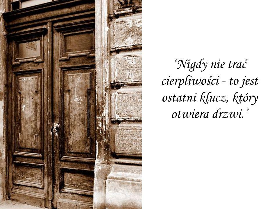 Nigdy nie trać cierpliwości - to jest ostatni klucz, który otwiera drzwi.