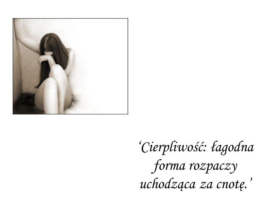 Cierpliwość: łagodna forma rozpaczy uchodząca za cnotę.