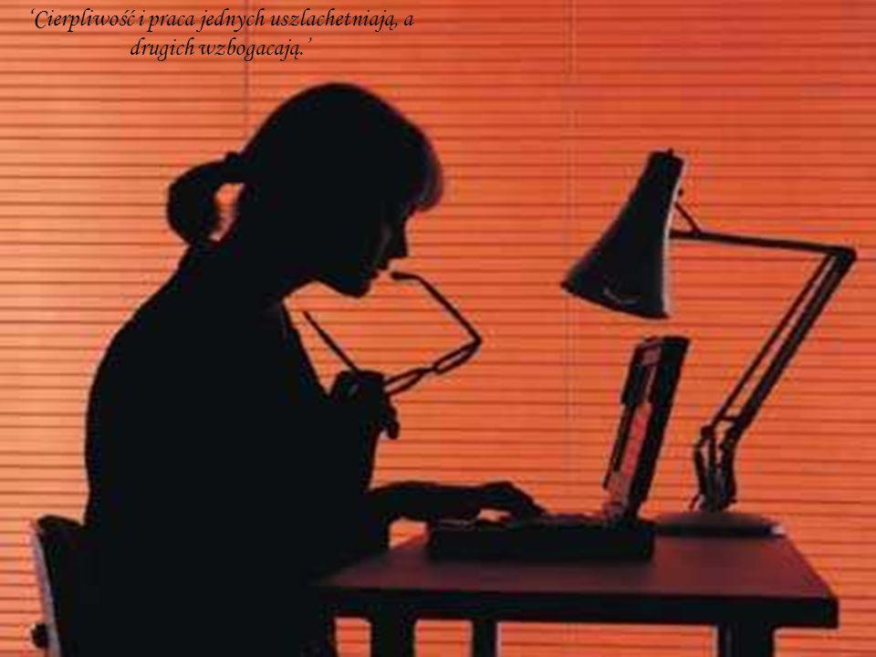 Cierpliwość i praca jednych uszlachetniają, a drugich wzbogacają.