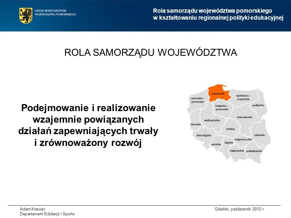 Adam Krawiec Departament Edukacji i Sportu ROLA SAMORZĄDU WOJEWÓDZTWA Rola samorządu województwa pomorskiego w kształtowaniu regionalnej polityki edukacyjnej Gdańsk, październik 2012 r.
