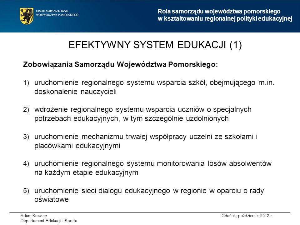 Adam Krawiec Departament Edukacji i Sportu EFEKTYWNY SYSTEM EDUKACJI (2) Oczekiwania wobec władz centralnych: 1)dokończenie reform systemowych w zakresie edukacji 2)systemowe rozwiązania zwiększające wpływ samorządu województwa na zapewnienie jakości edukacji w regionie 3)zmiana algorytmu podziału subwencji oświatowej uwzględniająca, poza kryterium ilościowym, również kryteria jakościowe Gdańsk, październik 2012 r.