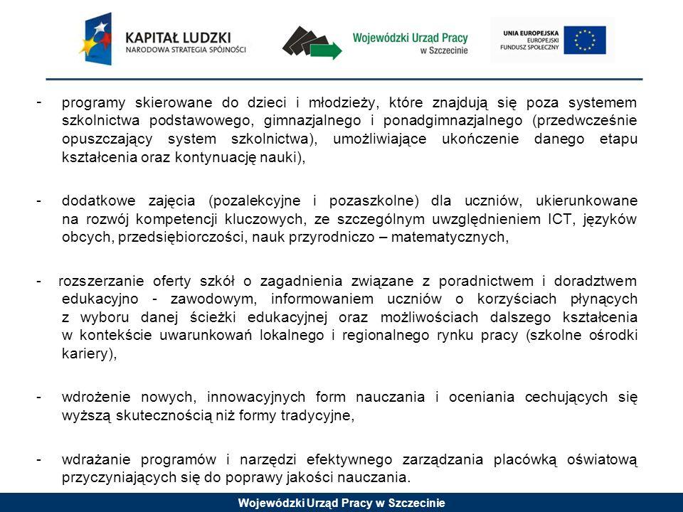 Wojewódzki Urząd Pracy w Szczecinie - programy skierowane do dzieci i młodzieży, które znajdują się poza systemem szkolnictwa podstawowego, gimnazjalnego i ponadgimnazjalnego (przedwcześnie opuszczający system szkolnictwa), umożliwiające ukończenie danego etapu kształcenia oraz kontynuację nauki), - dodatkowe zajęcia (pozalekcyjne i pozaszkolne) dla uczniów, ukierunkowane na rozwój kompetencji kluczowych, ze szczególnym uwzględnieniem ICT, języków obcych, przedsiębiorczości, nauk przyrodniczo – matematycznych, - rozszerzanie oferty szkół o zagadnienia związane z poradnictwem i doradztwem edukacyjno - zawodowym, informowaniem uczniów o korzyściach płynących z wyboru danej ścieżki edukacyjnej oraz możliwościach dalszego kształcenia w kontekście uwarunkowań lokalnego i regionalnego rynku pracy (szkolne ośrodki kariery), - wdrożenie nowych, innowacyjnych form nauczania i oceniania cechujących się wyższą skutecznością niż formy tradycyjne, -wdrażanie programów i narzędzi efektywnego zarządzania placówką oświatową przyczyniających się do poprawy jakości nauczania.