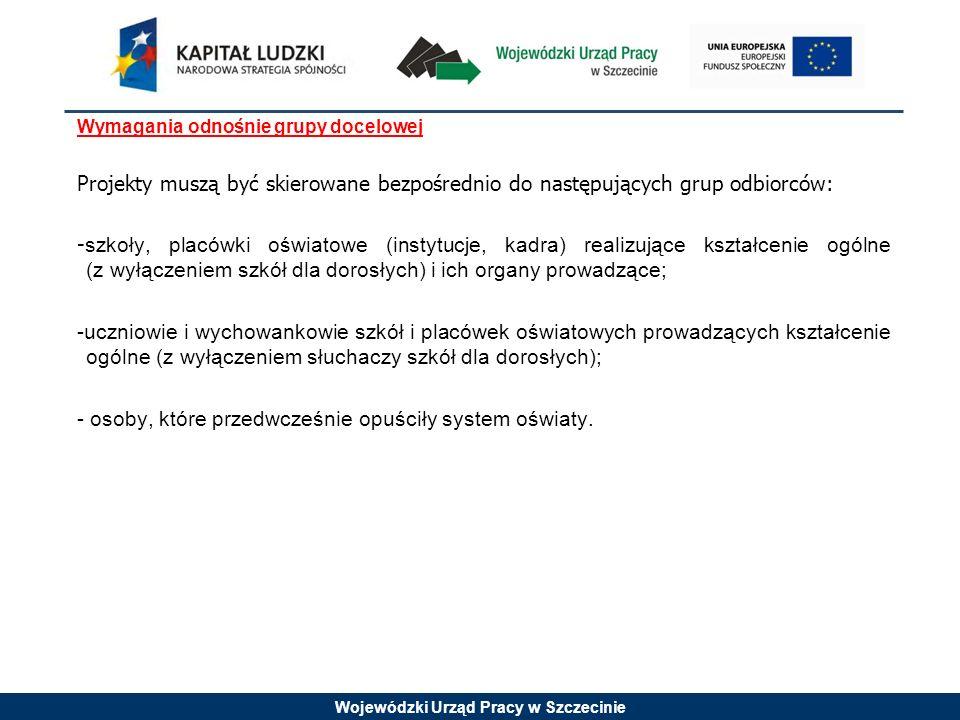 Wojewódzki Urząd Pracy w Szczecinie Wymagania odnośnie grupy docelowej Projekty muszą być skierowane bezpośrednio do następujących grup odbiorców: - szkoły, placówki oświatowe (instytucje, kadra) realizujące kształcenie ogólne (z wyłączeniem szkół dla dorosłych) i ich organy prowadzące; -uczniowie i wychowankowie szkół i placówek oświatowych prowadzących kształcenie ogólne (z wyłączeniem słuchaczy szkół dla dorosłych); - osoby, które przedwcześnie opuściły system oświaty.