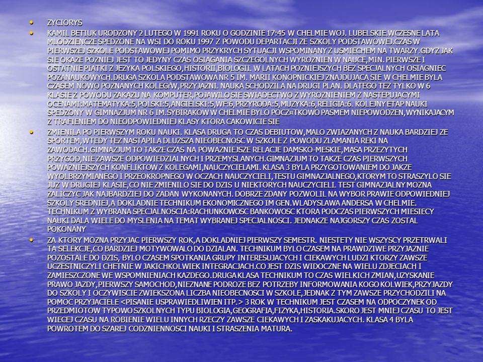 ZYCIORYS ZYCIORYS KAMIL BETIUK URODZONY 2 LUTEGO W 1991 ROKU O GODZINIE 17:45 W CHELMIE WOJ.