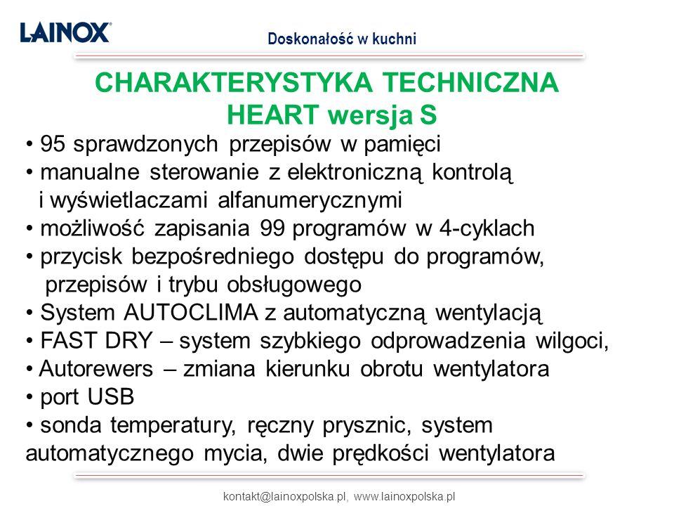 kontakt@lainoxpolska.pl, www.lainoxpolska.pl Doskonałość w kuchni 95 sprawdzonych przepisów w pamięci manualne sterowanie z elektroniczną kontrolą i wyświetlaczami alfanumerycznymi możliwość zapisania 99 programów w 4-cyklach przycisk bezpośredniego dostępu do programów, przepisów i trybu obsługowego System AUTOCLIMA z automatyczną wentylacją FAST DRY – system szybkiego odprowadzenia wilgoci, Autorewers – zmiana kierunku obrotu wentylatora port USB sonda temperatury, ręczny prysznic, system automatycznego mycia, dwie prędkości wentylatora CHARAKTERYSTYKA TECHNICZNA HEART wersja S