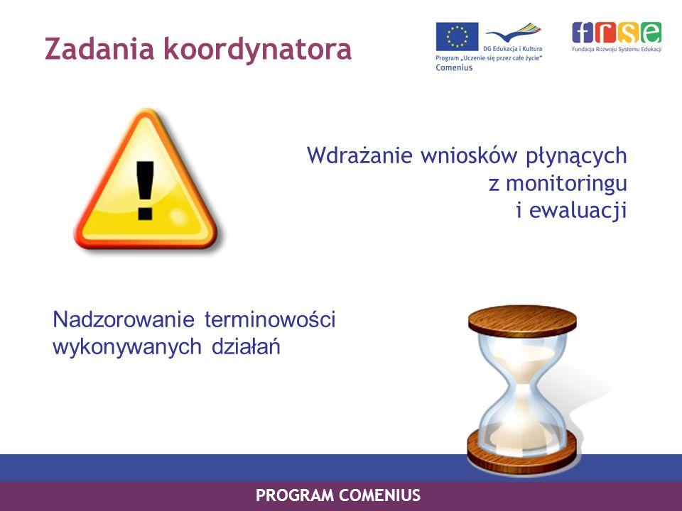 Zadania koordynatora Wdrażanie wniosków płynących z monitoringu i ewaluacji Nadzorowanie terminowości wykonywanych działań PROGRAM COMENIUS