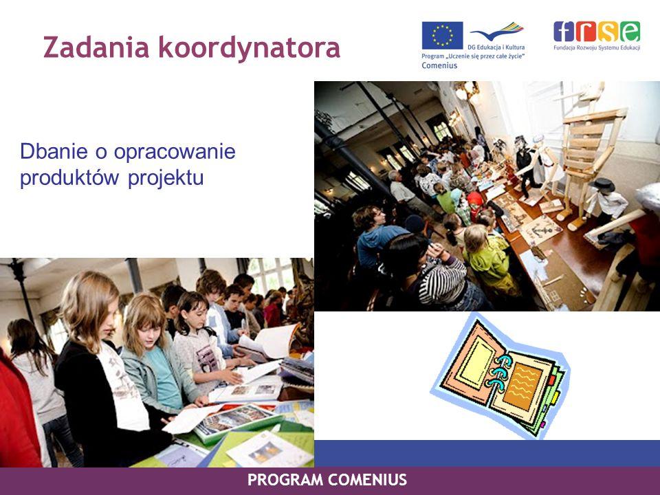 Zadania koordynatora Dbanie o opracowanie produktów projektu PROGRAM COMENIUS