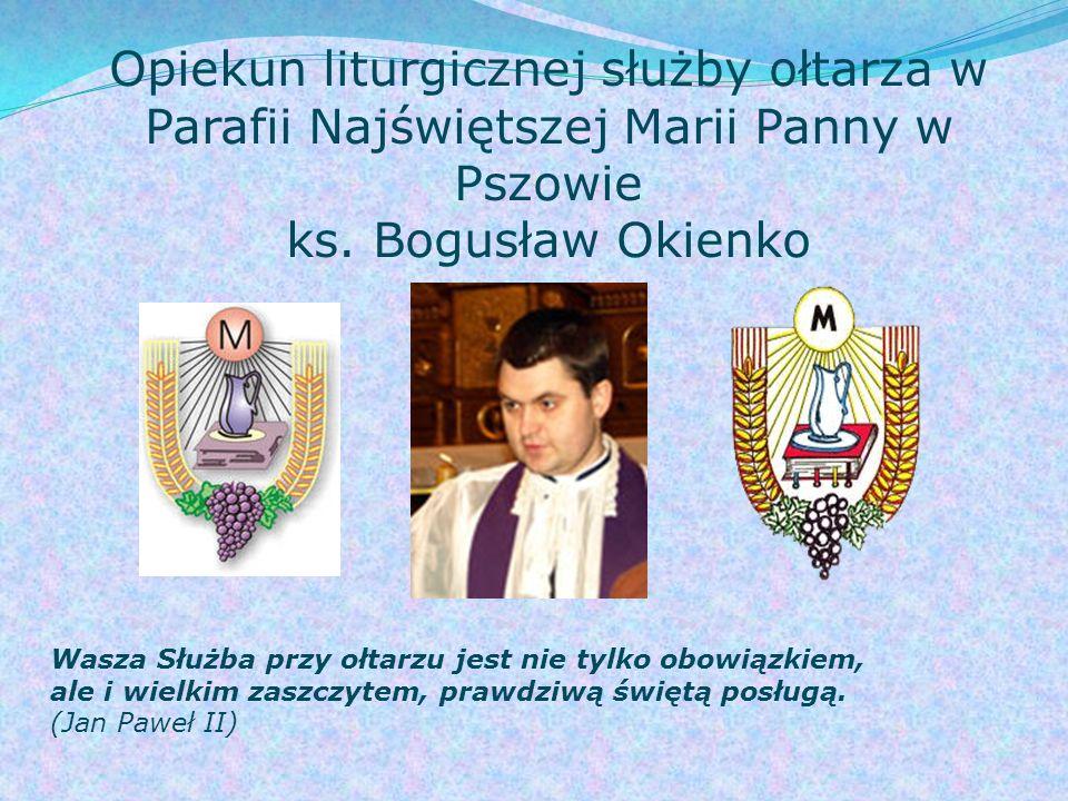 Opiekun liturgicznej służby ołtarza w Parafii Najświętszej Marii Panny w Pszowie ks. Bogusław Okienko Wasza Służba przy ołtarzu jest nie tylko obowiąz