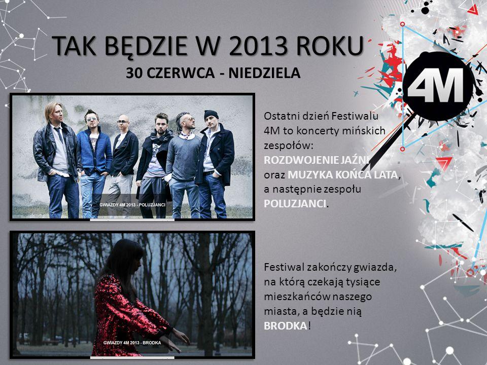 TAK BĘDZIE W 2013 ROKU 30 CZERWCA - NIEDZIELA Ostatni dzień Festiwalu 4M to koncerty mińskich zespołów: ROZDWOJENIE JAŹNI oraz MUZYKA KOŃCA LATA, a na