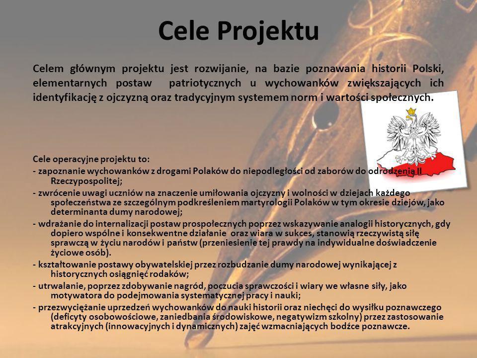 Cele Projektu Cele operacyjne projektu to: - zapoznanie wychowanków z drogami Polaków do niepodległości od zaborów do odrodzenia II Rzeczypospolitej; - zwrócenie uwagi uczniów na znaczenie umiłowania ojczyzny i wolności w dziejach każdego społeczeństwa ze szczególnym podkreśleniem martyrologii Polaków w tym okresie dziejów, jako determinanta dumy narodowej; - wdrażanie do internalizacji postaw prospołecznych poprzez wskazywanie analogii historycznych, gdy dopiero wspólne i konsekwentne działanie oraz wiara w sukces, stanowią rzeczywistą siłę sprawczą w życiu narodów i państw (przeniesienie tej prawdy na indywidualne doświadczenie życiowe osób).