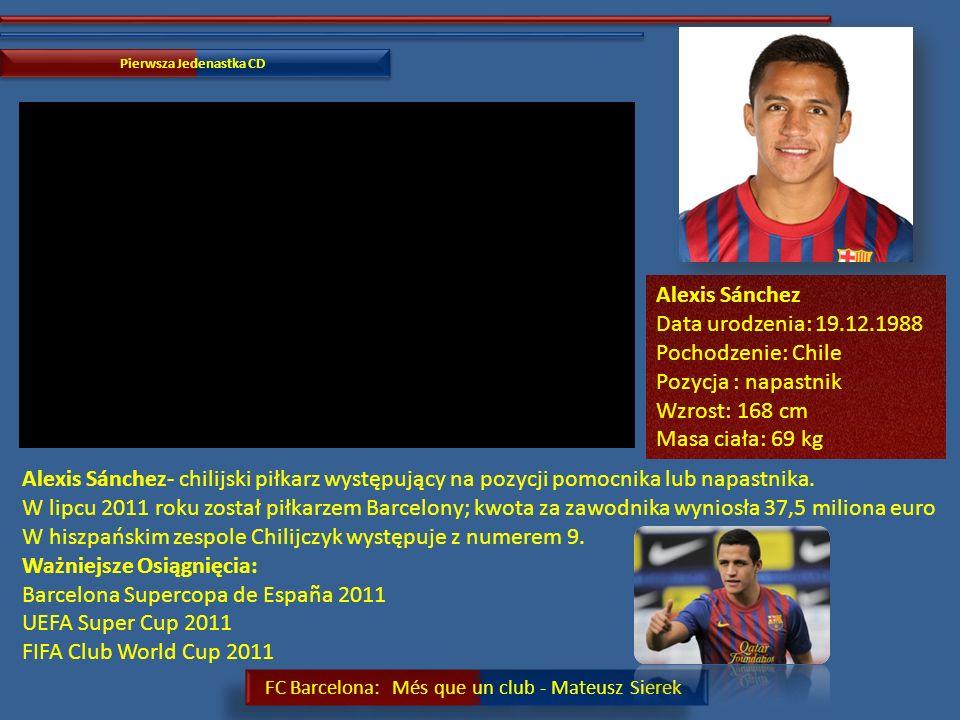 FC Barcelona: Més que un club - Mateusz Sierek Pierwsza Jedenastka CD David Villa Data urodzenia: 03.12.1981 Pochodzenie: Hiszpania Pozycja: napastnik Wzrost: 175 cm Masa ciała: 69 kg Ważniejsze osiągnięcia: FC Barcelona Zwycięstwo: Superpuchar Hiszpanii: 2010, 2011 Puchar Gampera: 2010, 2011 Puchar Ligi Mistrzów UEFA: 2011 Mistrzostwo Hiszpanii: 2010/2011 David Villa-hiszpański piłkarz występujący na pozycji napastnika, gracz FC Barcelona Reprezentacja: Zwycięstwo: Mistrzostwa Świata: 2010 Zwycięstwo: Mistrzostwa Europy: 2008