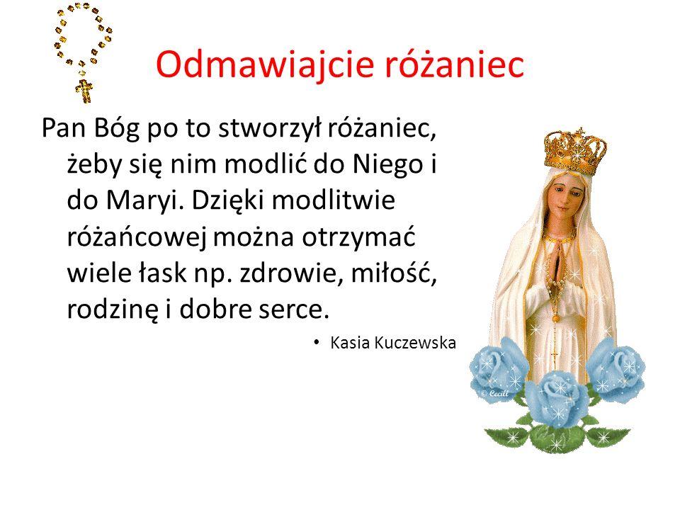 Odmawiajcie różaniec Pan Bóg po to stworzył różaniec, żeby się nim modlić do Niego i do Maryi. Dzięki modlitwie różańcowej można otrzymać wiele łask n