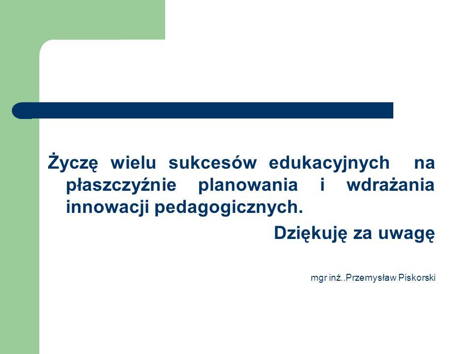 Życzę wielu sukcesów edukacyjnych na płaszczyźnie planowania i wdrażania innowacji pedagogicznych. Dziękuję za uwagę mgr inż..Przemysław Piskorski