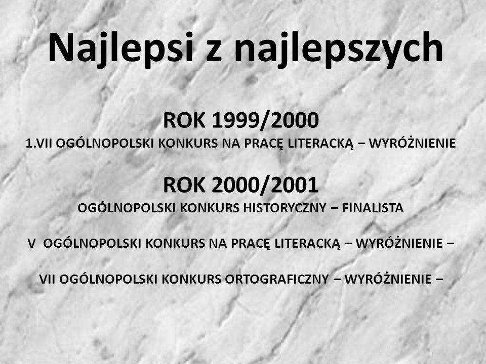 ROK 1999/2000 1.VII OGÓLNOPOLSKI KONKURS NA PRACĘ LITERACKĄ – WYRÓŻNIENIE ROK 2000/2001 OGÓLNOPOLSKI KONKURS HISTORYCZNY – FINALISTA V OGÓLNOPOLSKI KONKURS NA PRACĘ LITERACKĄ – WYRÓŻNIENIE – VII OGÓLNOPOLSKI KONKURS ORTOGRAFICZNY – WYRÓŻNIENIE – Najlepsi z najlepszych