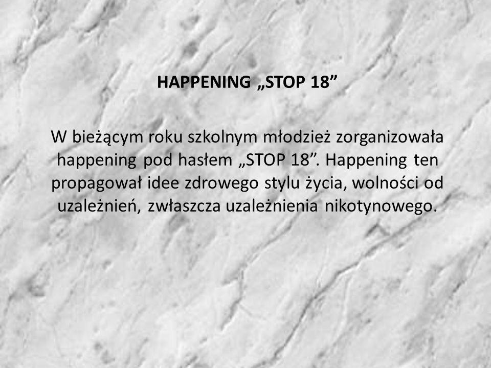 HAPPENING STOP 18 W bieżącym roku szkolnym młodzież zorganizowała happening pod hasłem STOP 18.