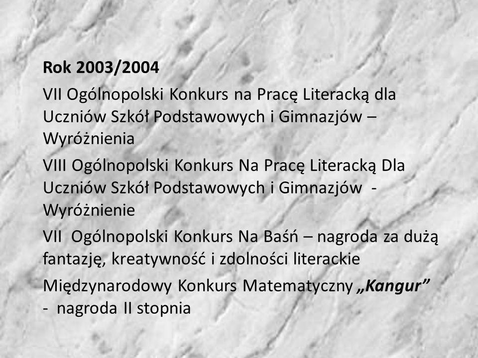 Rok 2003/2004 VII Ogólnopolski Konkurs na Pracę Literacką dla Uczniów Szkół Podstawowych i Gimnazjów – Wyróżnienia VIII Ogólnopolski Konkurs Na Pracę Literacką Dla Uczniów Szkół Podstawowych i Gimnazjów - Wyróżnienie VII Ogólnopolski Konkurs Na Baśń – nagroda za dużą fantazję, kreatywność i zdolności literackie Międzynarodowy Konkurs Matematyczny Kangur - nagroda II stopnia