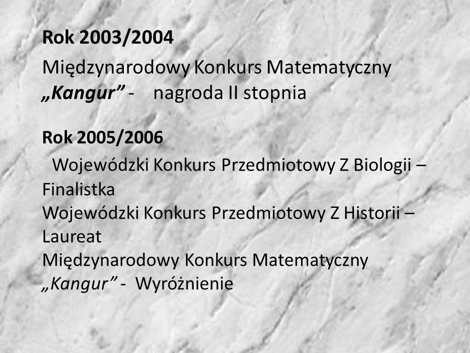 Rok 2003/2004 Międzynarodowy Konkurs Matematyczny Kangur - nagroda II stopnia Rok 2005/2006 Wojewódzki Konkurs Przedmiotowy Z Biologii – Finalistka Wojewódzki Konkurs Przedmiotowy Z Historii – Laureat Międzynarodowy Konkurs Matematyczny Kangur - Wyróżnienie