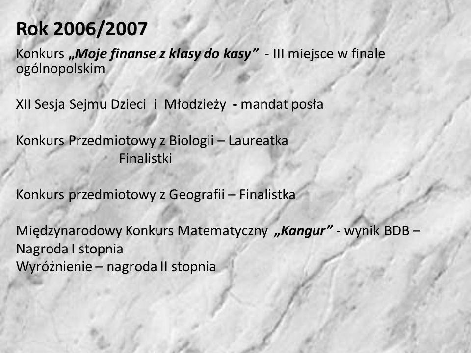 Rok 2007/2008 XIV Sesja Dzieci i Młodzieży – zdobycie Mandatu Posła Konkurs Moje finanse z klasy do klasy – udział w finale wojewódzkim, dyplomy laureata i nagrody Przedmiotowy Konkurs z Biologii – Laureat Konkurs przedmiotowy z Matematyki – Finalista Międzynarodowy Konkurs Matematyczny Kangur2008 – Wyróżnienie, nagroda II stopnia