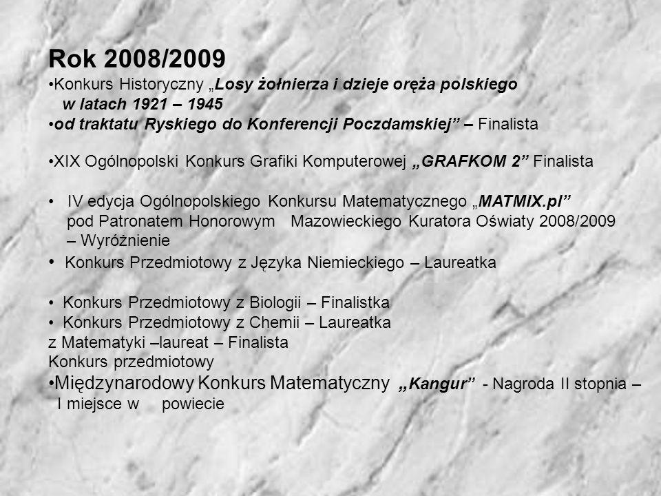 Rok 2008/2009 Konkurs Historyczny Losy żołnierza i dzieje oręża polskiego w latach 1921 – 1945 od traktatu Ryskiego do Konferencji Poczdamskiej – Finalista XIX Ogólnopolski Konkurs Grafiki Komputerowej GRAFKOM 2 Finalista IV edycja Ogólnopolskiego Konkursu Matematycznego MATMIX.pl pod Patronatem Honorowym Mazowieckiego Kuratora Oświaty 2008/2009 – Wyróżnienie Konkurs Przedmiotowy z Języka Niemieckiego – Laureatka Konkurs Przedmiotowy z Biologii – Finalistka Konkurs Przedmiotowy z Chemii – Laureatka z Matematyki –laureat – Finalista Konkurs przedmiotowy Międzynarodowy Konkurs Matematyczny Kangur - Nagroda II stopnia – I miejsce w powiecie