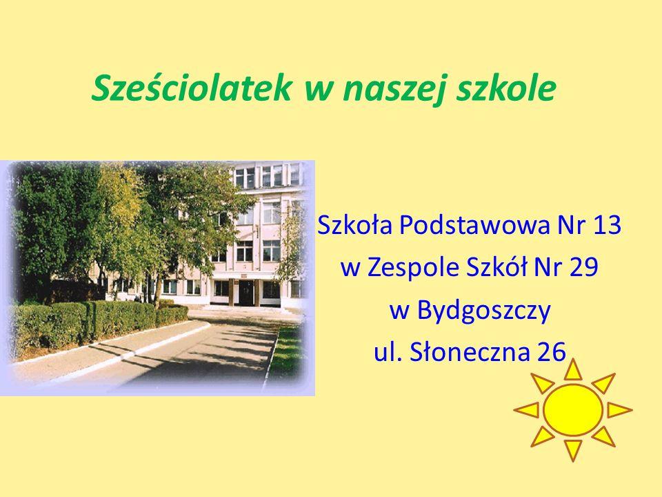 Sześciolatek w naszej szkole Szkoła Podstawowa Nr 13 w Zespole Szkół Nr 29 w Bydgoszczy ul. Słoneczna 26