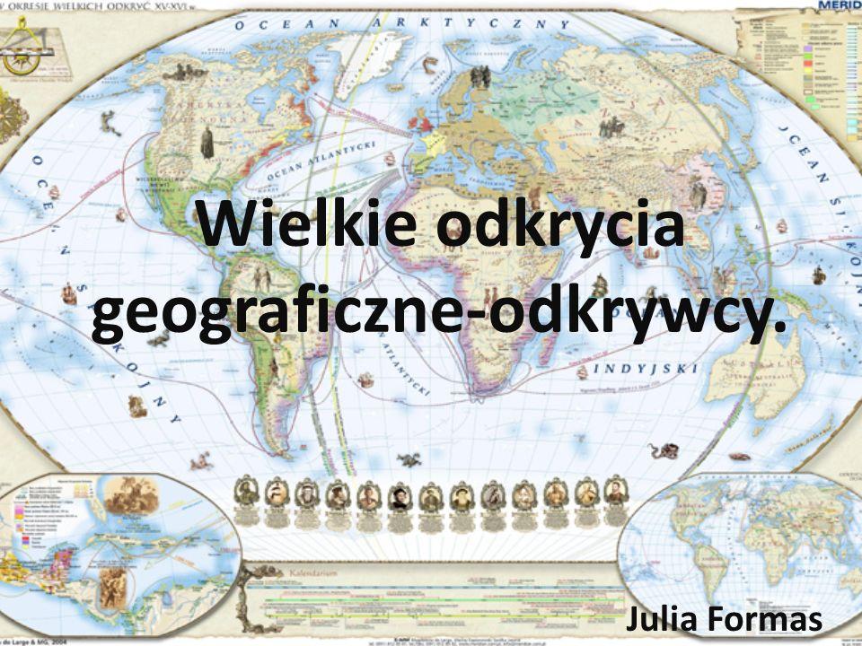 Wielkie odkrycia geograficzne-odkrywcy. Julia Formas