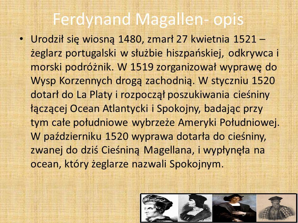 Ferdynand Magallen- opis Urodził się wiosną 1480, zmarł 27 kwietnia 1521 – żeglarz portugalski w służbie hiszpańskiej, odkrywca i morski podróżnik. W