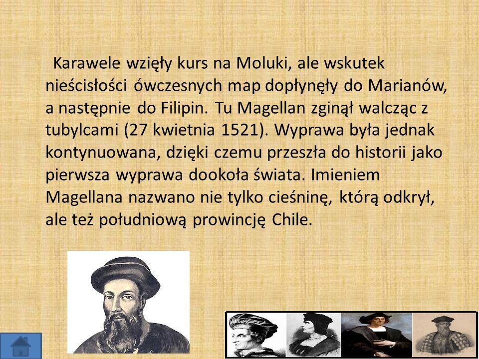 Karawele wzięły kurs na Moluki, ale wskutek nieścisłości ówczesnych map dopłynęły do Marianów, a następnie do Filipin. Tu Magellan zginął walcząc z tu