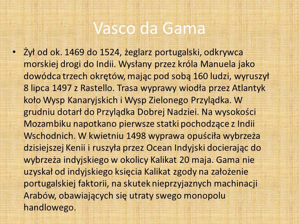 Vasco da Gama Żył od ok. 1469 do 1524, żeglarz portugalski, odkrywca morskiej drogi do Indii. Wysłany przez króla Manuela jako dowódca trzech okrętów,