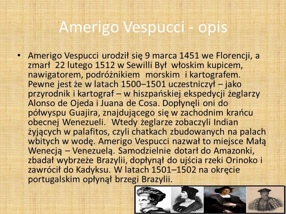 Amerigo Vespucci - opis Amerigo Vespucci urodził się 9 marca 1451 we Florencji, a zmarł 22 lutego 1512 w Sewilli Był włoskim kupicem, nawigatorem, pod