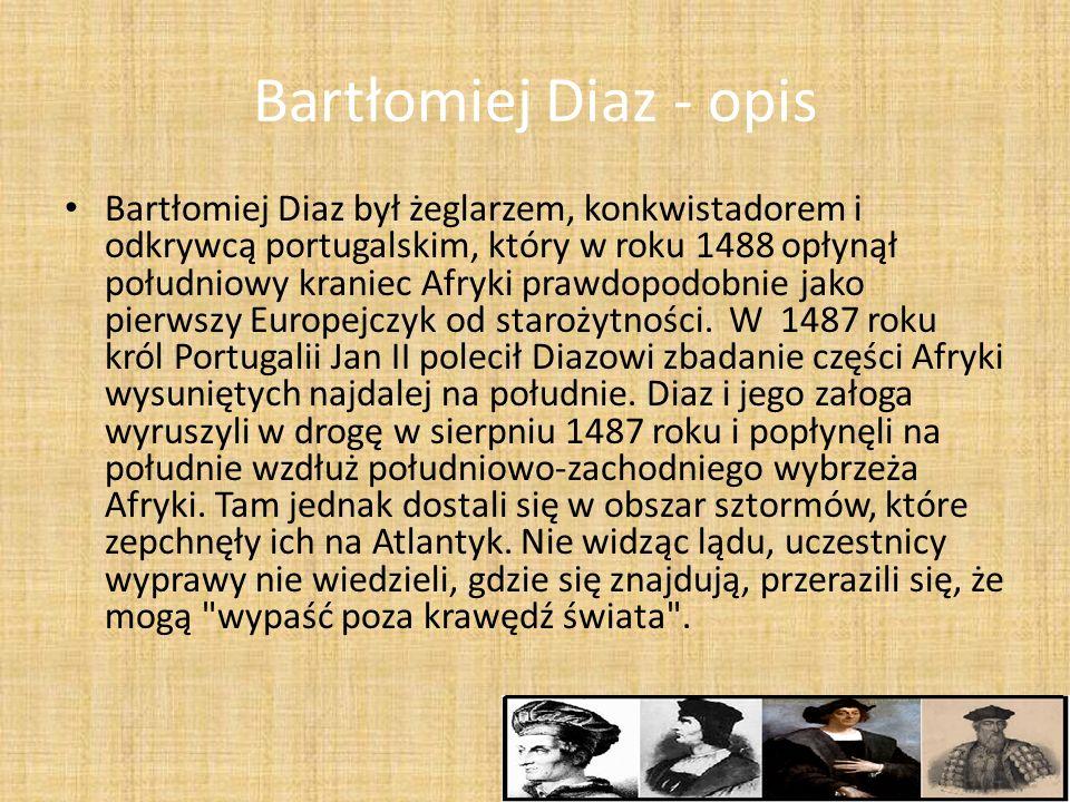 Bartłomiej Diaz - opis Bartłomiej Diaz był żeglarzem, konkwistadorem i odkrywcą portugalskim, który w roku 1488 opłynął południowy kraniec Afryki praw