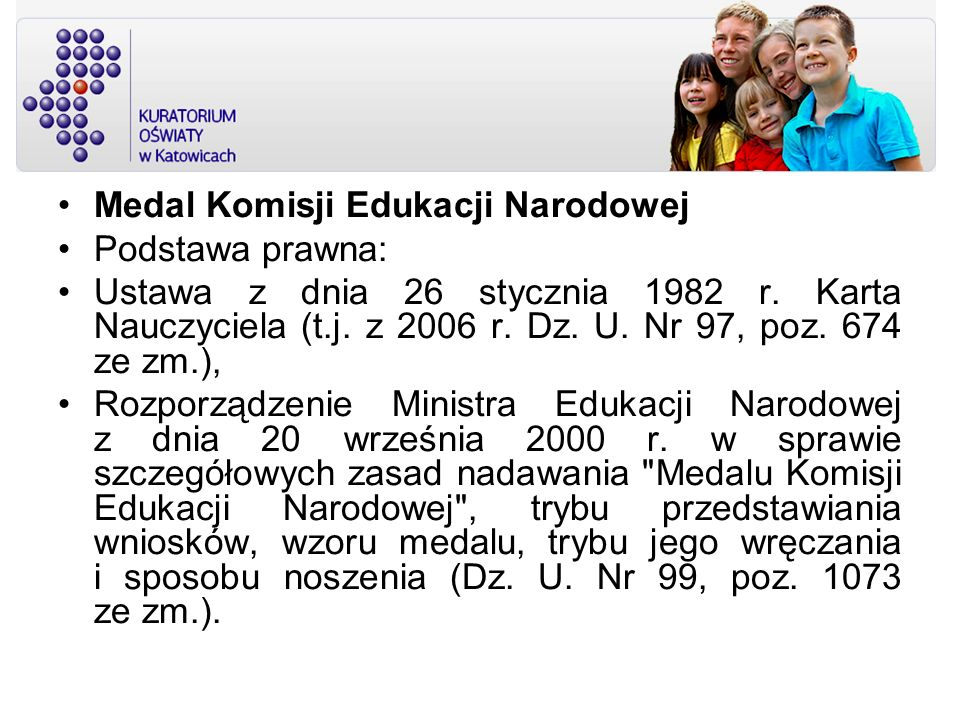 Medal Komisji Edukacji Narodowej Podstawa prawna: Ustawa z dnia 26 stycznia 1982 r. Karta Nauczyciela (t.j. z 2006 r. Dz. U. Nr 97, poz. 674 ze zm.),