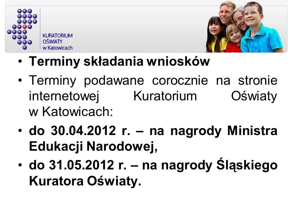 Terminy składania wniosków Terminy podawane corocznie na stronie internetowej Kuratorium Oświaty w Katowicach: do 30.04.2012 r. – na nagrody Ministra