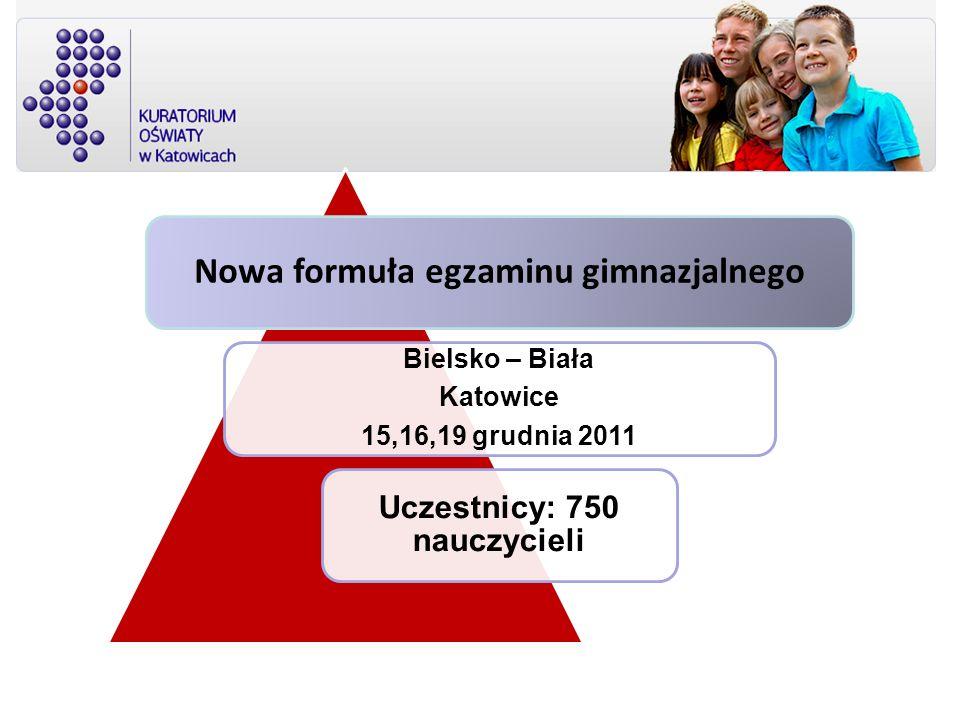 Nowa formuła egzaminu gimnazjalnego Bielsko – Biała Katowice 15,16,19 grudnia 2011 Uczestnicy: 750 nauczycieli