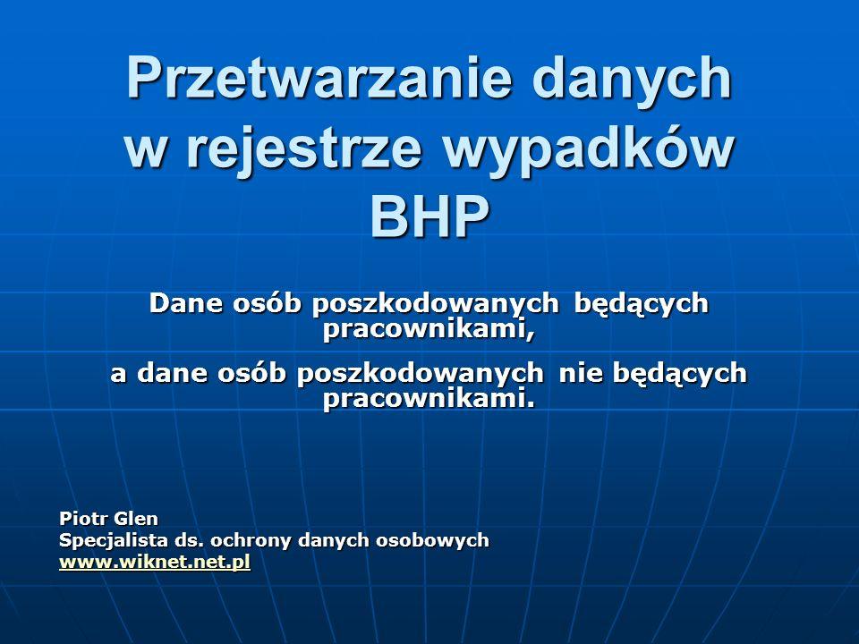 Przetwarzanie danych w rejestrze wypadków BHP Dane osób poszkodowanych będących pracownikami, a dane osób poszkodowanych nie będących pracownikami. Pi