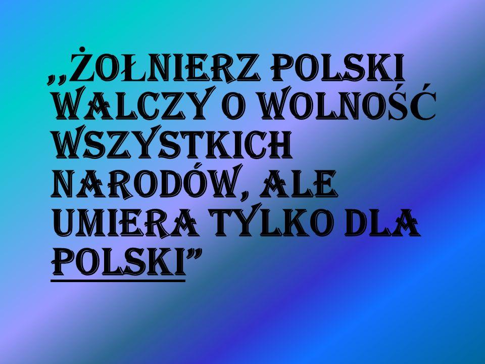 ,, Ż O Ł NIERZ POLSKI WALCZY O WOLNO ŚĆ WSZYSTKICH NARODÓW, ALE UMIERA TYLKO DLA POLSKI