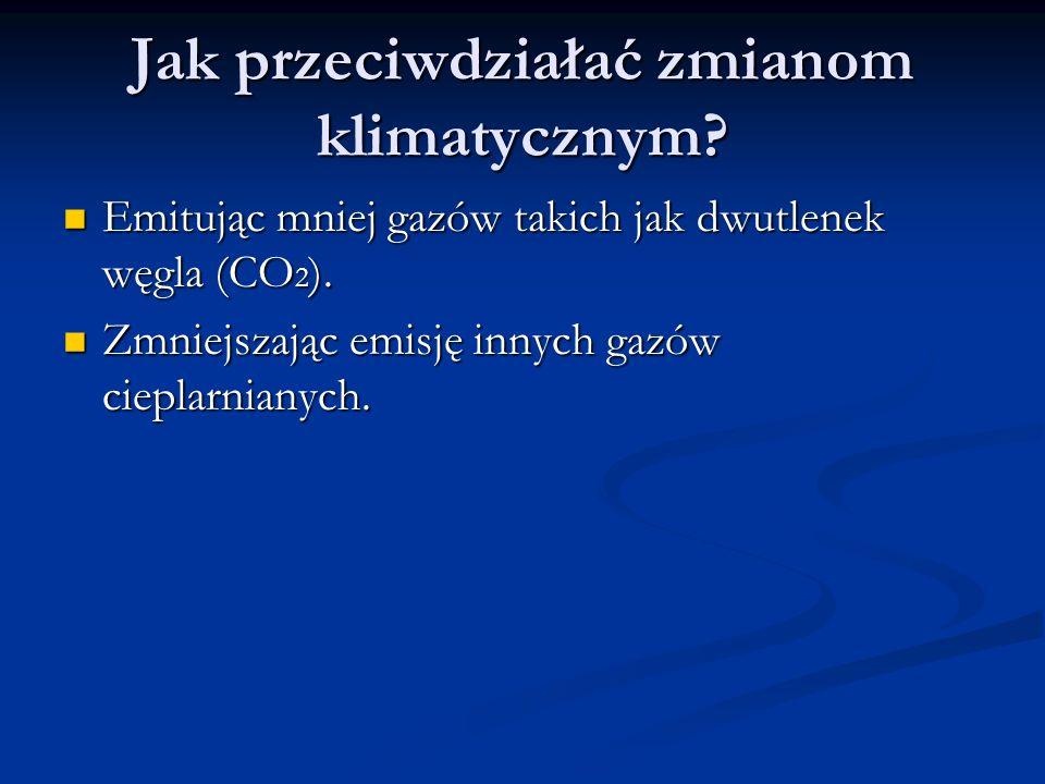 Jak przeciwdziałać zmianom klimatycznym? Emitując mniej gazów takich jak dwutlenek węgla (CO 2 ). Emitując mniej gazów takich jak dwutlenek węgla (CO
